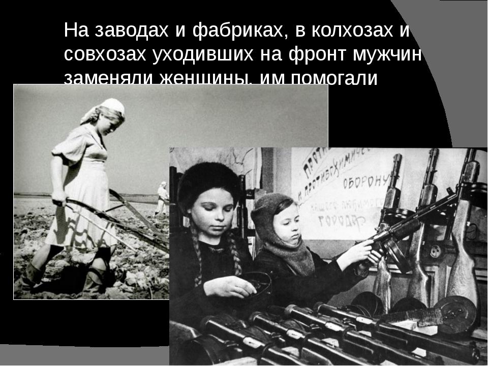 На заводах и фабриках, в колхозах и совхозах уходивших на фронт мужчин заменя...
