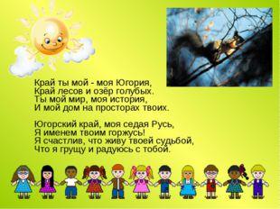 Край ты мой - моя Югория, Край лесов и озёр голубых. Ты мой мир, моя история