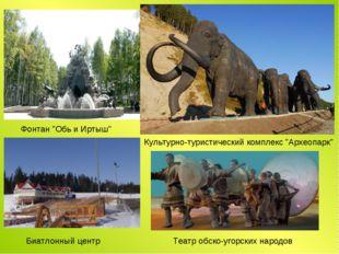 """Культурно-туристический комплекс """"Археопарк"""" Фонтан """"Обь и Иртыш"""" Биатлонный"""