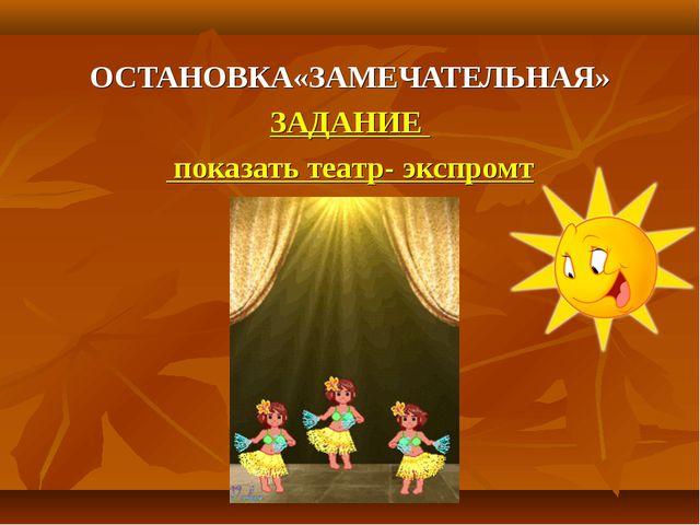 ОСТАНОВКА«ЗАМЕЧАТЕЛЬНАЯ» ЗАДАНИЕ показать театр- экспромт