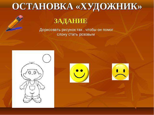 ОСТАНОВКА «ХУДОЖНИК» ЗАДАНИЕ Дорисовать рисунок так , чтобы он помог слону ст...