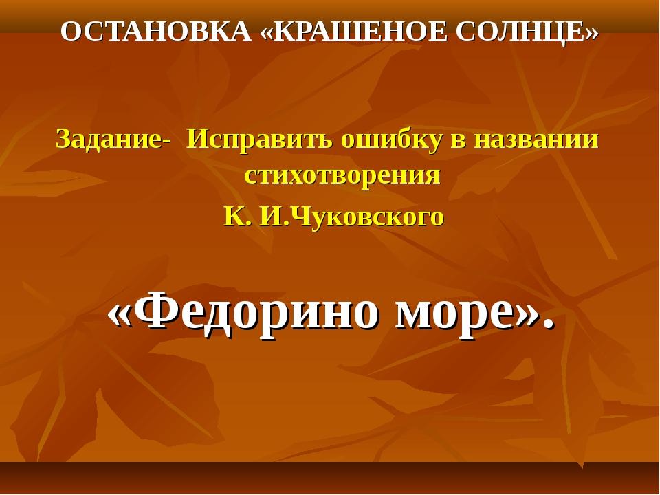 ОСТАНОВКА «КРАШЕНОЕ СОЛНЦЕ» Задание- Исправить ошибку в названии стихотворени...