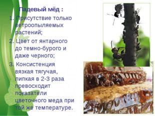 Падевый мёд : 1. Присутствие только ветроопыляемых растений; 2. Цвет от янтар