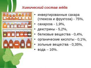 Химический состав мёда инвертированные сахара (глюкоза и фруктоза) - 75%, сах