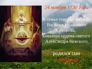 24 ноября 1730 года В семье генерал-аншефа Василия Ивановича Суворова, кавале