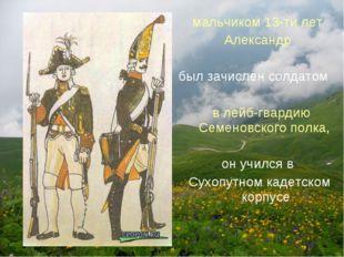 мальчиком 13-ти лет Александр был зачислен солдатом в лейб-гвардию Семеновско