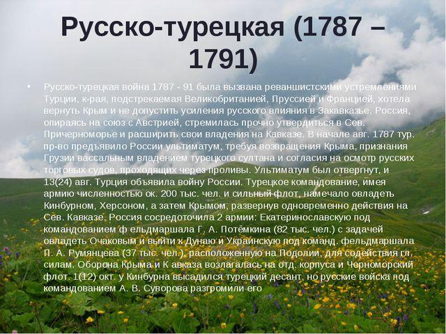 Русско-турецкая (1787 – 1791) Русско-турецкая война 1787 - 91 была вызвана ре...