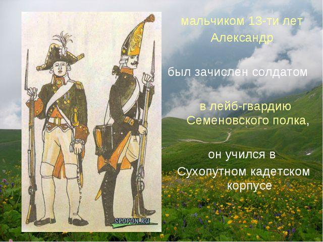 мальчиком 13-ти лет Александр был зачислен солдатом в лейб-гвардию Семеновско...