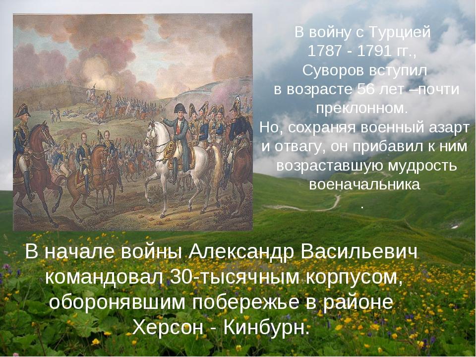 В войну с Турцией 1787 - 1791 гг., Суворов вступил в возрасте 56 лет –почти п...