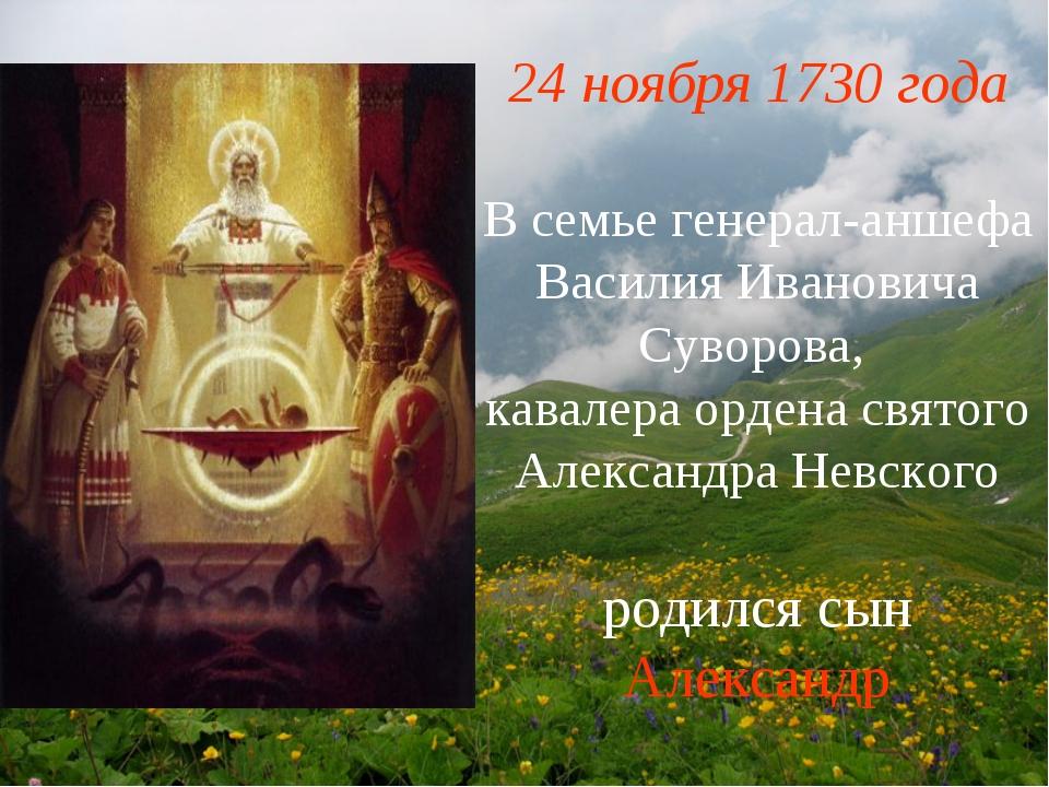 24 ноября 1730 года В семье генерал-аншефа Василия Ивановича Суворова, кавале...