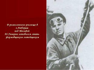 В ремесленном училище в г.Люберцы под Москвой Ю.Гагарин готовился стать формо