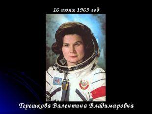 16 июня 1963 год Терешкова Валентина Владимировна