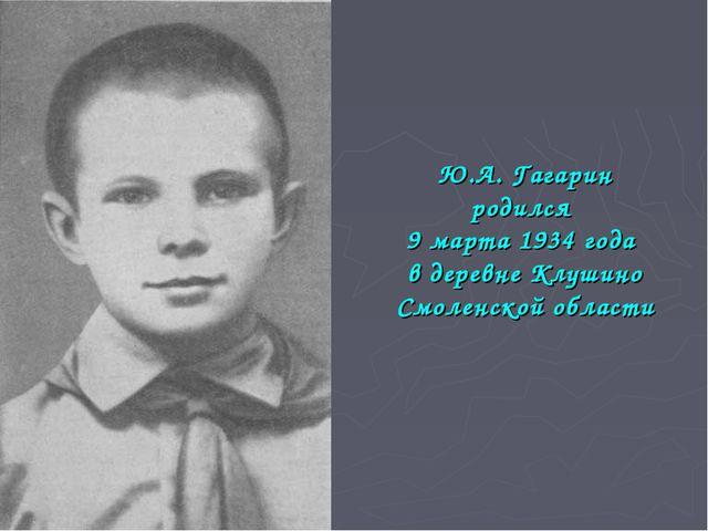 Ю.А. Гагарин родился 9 марта 1934 года в деревне Клушино Смоленской области