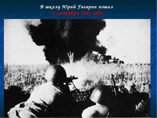 В школу Юрий Гагарин пошел 1 сентября 1941 года