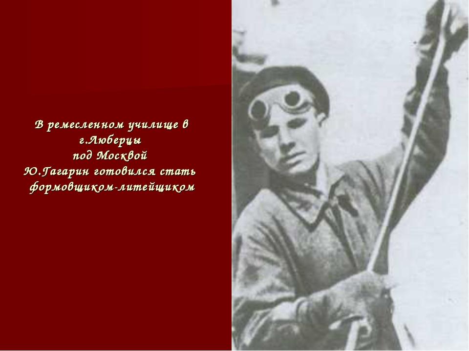 В ремесленном училище в г.Люберцы под Москвой Ю.Гагарин готовился стать формо...