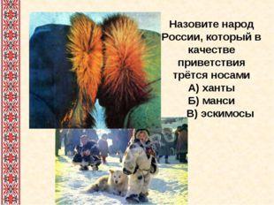 Назовите народ России, который в качестве приветствия трётся носами А) ханты
