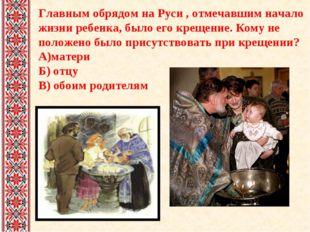 Главным обрядом на Руси , отмечавшим начало жизни ребенка, было его крещение