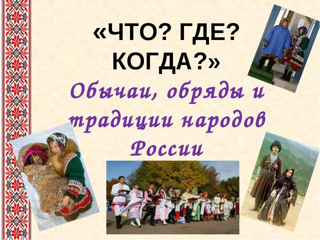 «ЧТО? ГДЕ? КОГДА?» Обычаи, обряды и традиции народов России