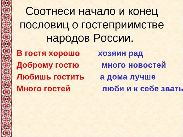 Соотнеси начало и конец пословиц о гостеприимстве народов России. В гостя хор...