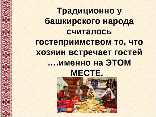Традиционно у башкирского народа считалось гостеприимством то, что хозяин вст...