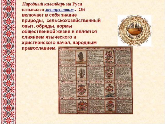 Народный календарь на Руси назывался месяцесловом.. Он включает в себя знани...