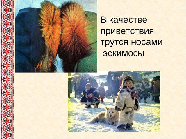 В качестве приветствия трутся носами эскимосы