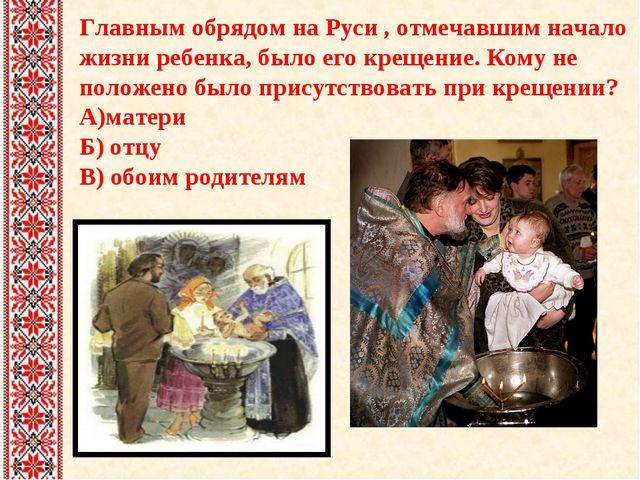 Главным обрядом на Руси , отмечавшим начало жизни ребенка, было его крещение...