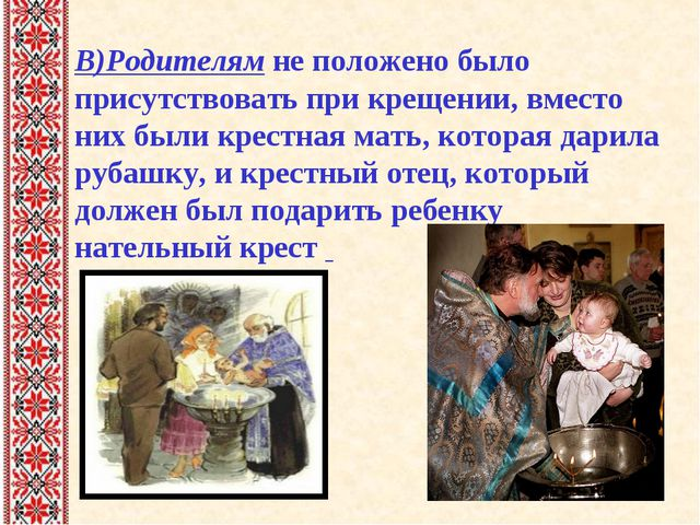 В)Родителям не положено было присутствовать при крещении, вместо них были кре...