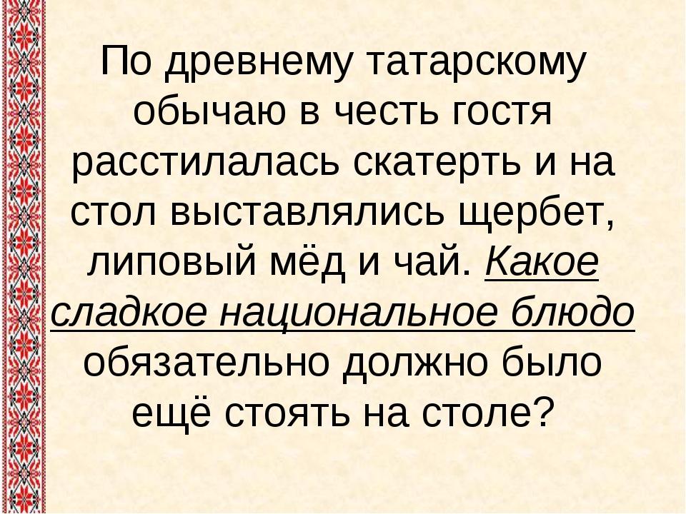 По древнему татарскому обычаю в честь гостя расстилалась скатерть и на стол в...