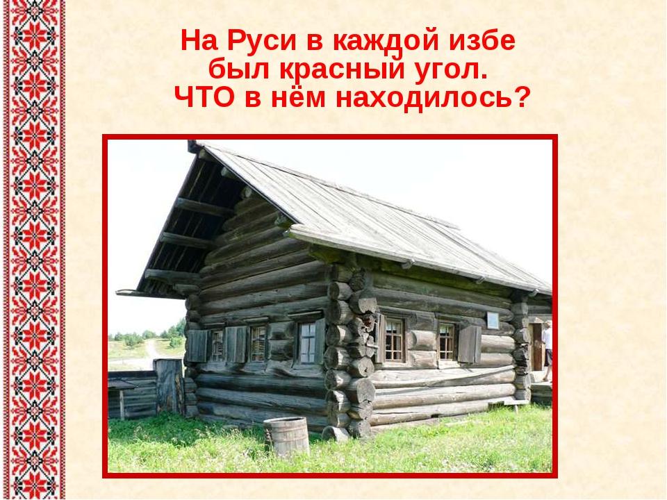 На Руси в каждой избе был красный угол. ЧТО в нём находилось?