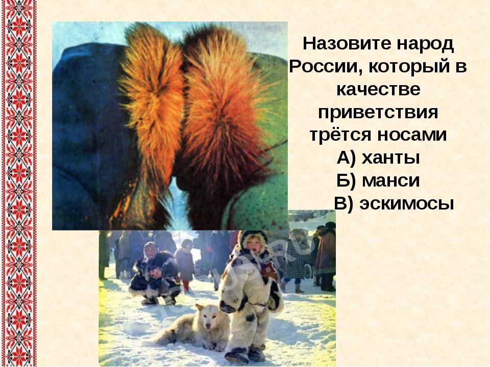 Назовите народ России, который в качестве приветствия трётся носами А) ханты...