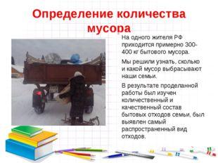 Определение количества мусора На одного жителя РФ приходится примерно 300-40