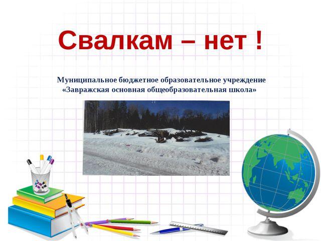Свалкам – нет ! Муниципальное бюджетное образовательное учреждение «Завражска...