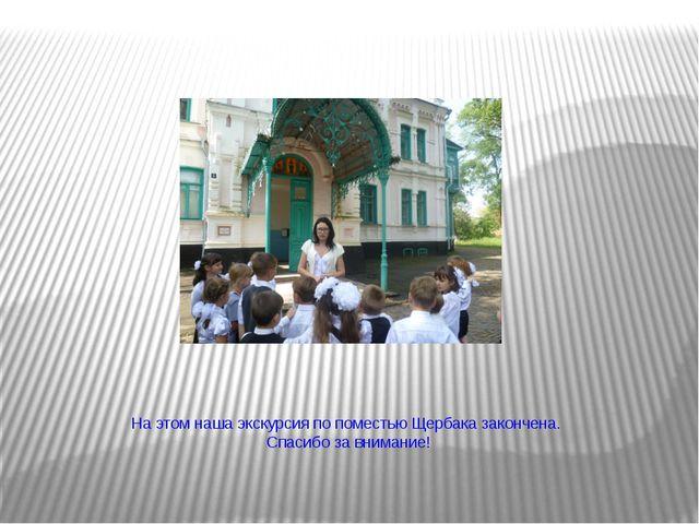 На этом наша экскурсия по поместью Щербака закончена. Спасибо за внимание!