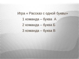 Игра « Рассказ с одной буквы» 1 команда – буква А 2 команда – буква Б 3 кома