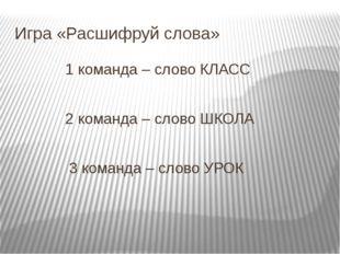 Игра «Расшифруй слова» 1 команда – слово КЛАСС 2 команда – слово ШКОЛА 3 кома