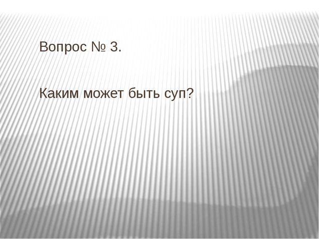 Вопрос № 3. Каким может быть суп?
