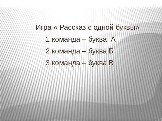 Игра « Рассказ с одной буквы» 1 команда – буква А 2 команда – буква Б 3 кома...
