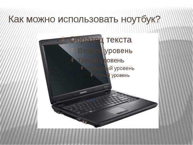 Как можно использовать ноутбук?