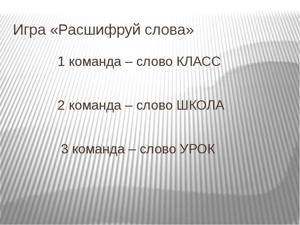 Игра «Расшифруй слова» 1 команда – слово КЛАСС 2 команда – слово ШКОЛА 3 кома...