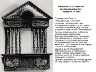 Наличник окна светелки крестьянской избы. Середина 19 века Горьковская област