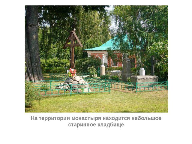 На территории монастыря находится небольшое старинное кладбище