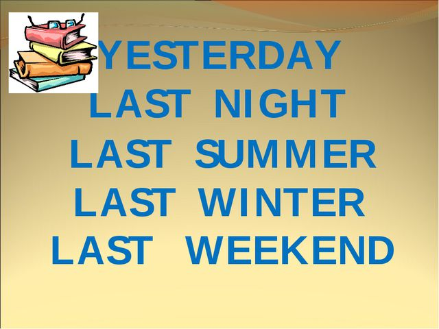 LAST NIGHT YESTERDAY LAST SUMMER LAST WINTER LAST WEEKEND