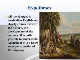 Hypotheses: All the changes in Australian English are closely connected with