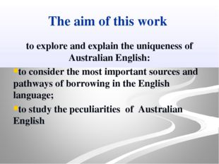 The aim of this work to explore and explain the uniqueness of Australian Engl