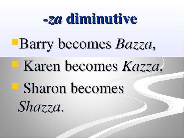-za diminutive Barry becomes Bazza, Karen becomes Kazza, Sharon becomes Shazza.