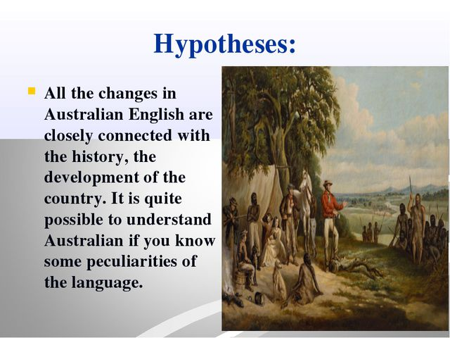 Hypotheses: All the changes in Australian English are closely connected with...
