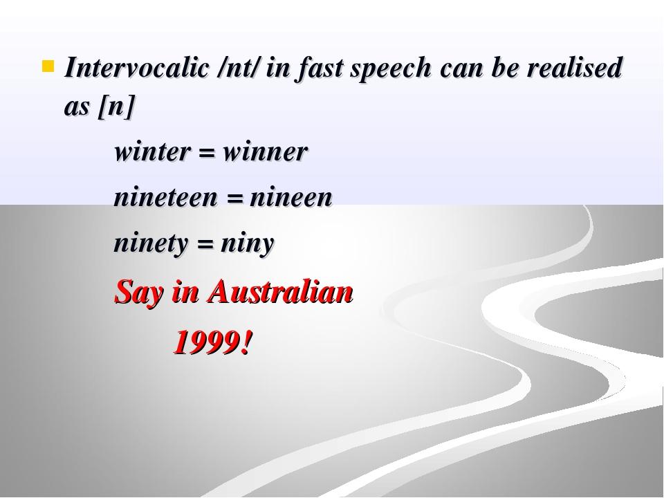 Intervocalic /nt/ in fast speech can be realised as [n] winter = winner ninet...