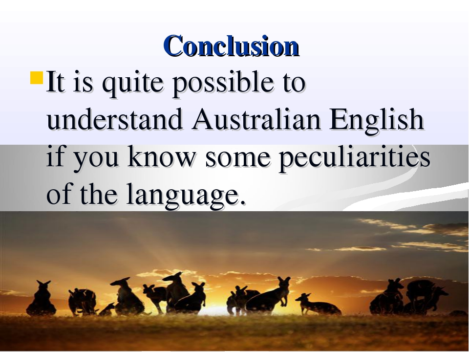 Conclusion It is quite possible to understand Australian English if you know...