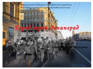 Город-герой Ленинград Презентация Муниципальное бюджетное образовательное учр